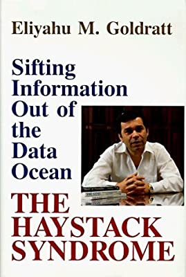 The Haystack Syndrome: Sifting Information Out of the Data Ocean By Eliyahu M. Goldratt