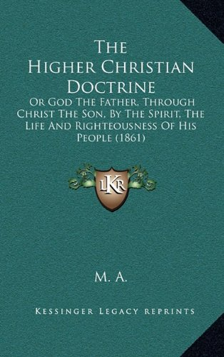 The Higher Christian Doctrine: Or God the Father, Through Christ the Son, by the Spirit, the Life and Righteousness of His People (1861)
