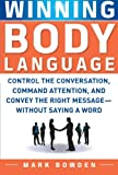 Winning Body Language: Control the Conversation, Command Attention, and Convey the Right Message without Saying a Word (0071700579) by Mark Bowden