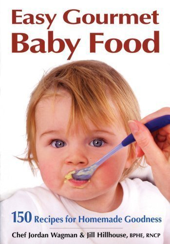 Easy Gourmet Baby Food: 150 Recipes For Homemade Goodness By Jordan Wagman (April 11 2008)