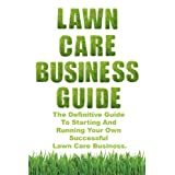 Lawn Care Business Guide: The Definitive Guide To Starting and Running Your Own Successful Lawn Care Business