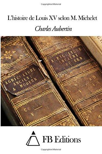 L'Histoire De Louis Xv Selon M. Michelet (French Edition)