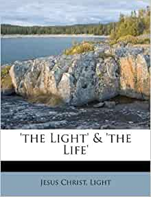 'the Light' & 'the Life': Jesus Christ, Light ...