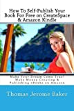 img - for How To Self-Publish Your Book For Free on CreateSpace & Amazon Kindle: Make Your Dream Come True! Make Money Creating & Publishing eBooks on Amazon book / textbook / text book