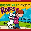 Don't Swap Your Sweater for a Dog: Roscoe Riley Rules (       UNABRIDGED) by Katherine Applegate Narrated by Jared Goldsmith