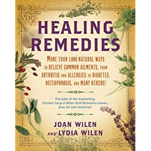 Healing Remedies: More Than 1,000 Natural Ways to Relieve the Symptoms of Common Ailments, from Arthritis and Allergies to Diabetes, Osteoporosis, and