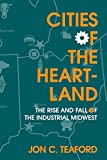 Cities of the Heartland: The Rise and Fall of the Industrial Midwest (Midwestern History and Culture)