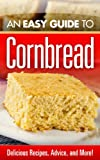 An Easy Guide to Cornbread : Delicious Recipes, Advice, and More!