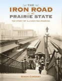 The Iron Road in the Prairie State: The Story of Illinois Railroading (Railroads Past and Present)
