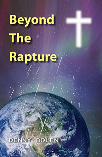 Book: Beyond The Rapture - An exploration of the three eras prophesied to follow the Rapture by Jesus Christ, King of Kings and Lord of Lords by Denny Bolen