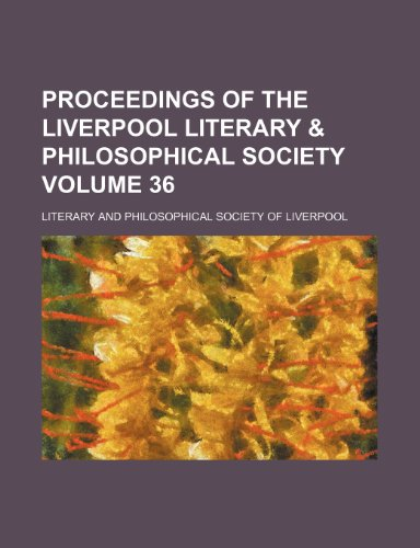 Proceedings of the Liverpool Literary & Philosophical Society Volume 36
