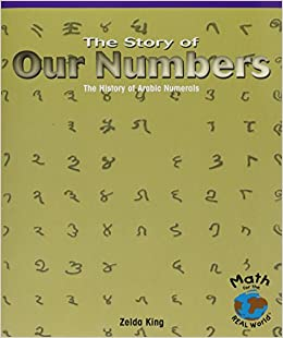 The Story of Our Numbers: The History of Arabic Numerals (Math for the Real World): Zelda King ...