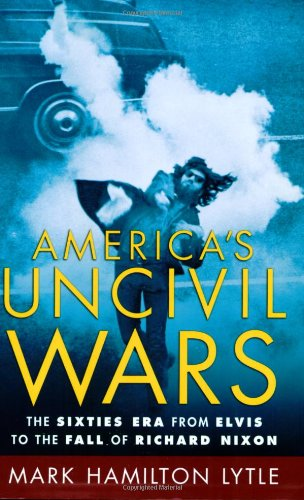 America's Uncivil Wars: The Sixties Era from Elvis to the...