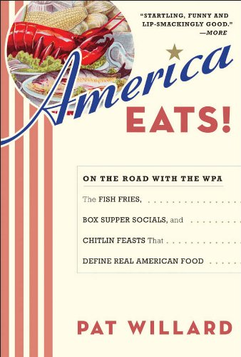 America Eats!: On the Road with the WPA - the Fish Fries, Box Supper Socials, and Chittlin' Feasts That Define Real American Food by Pat Willard