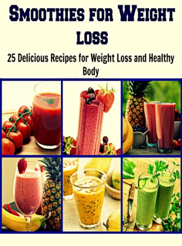 Smoothies for Weight Loss: 25 Delicious Recipes for Weight loss and Healthy Body: (natural smoothies, smoothie diet, smoothie recipe book, green smoothie, smoothies) by S. J. Cooper