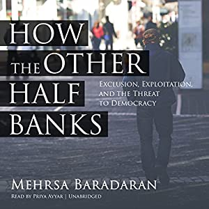 How the Other Half Banks: Exclusion, Exploitation, and the Threat to Democracy Hörbuch von Mehrsa Baradaran Gesprochen von: Priya Ayyar
