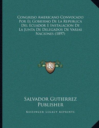 Congreso Americano Convocado Por El Gobierno de La Republica del Ecuador E Instalacion de La Junta de Delegados de Varias Naciones (1897)