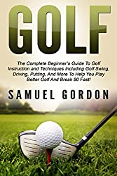 Golf: The Complete Beginner's Guide To Golf Instruction and Techniques Including Golf Swing, Driving, Putting, And More To Help You Play Better Golf And ... 90 Fast! (Golf Swing, Break 90, Golf Books)