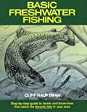Basic Freshwater Fishing: Step-By-Step Guide to Tackle and Know-How That Catch the Favorite Fish in Your Area