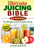 Sarah Moone The ULTIMATE Juicing Bible - 50 Recipes For Weight Loss & Healthy Living