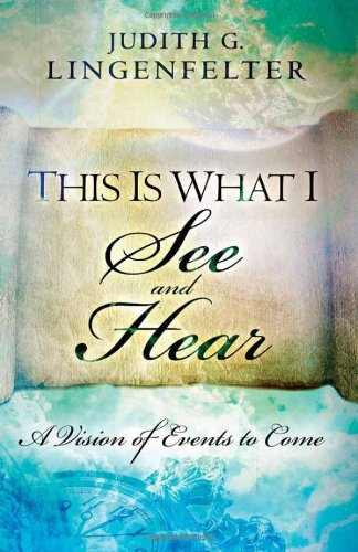 This Is What I See and Hear: A Vision of Events to Come, Lingenfelter, Judith