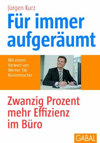 Kurz Jürgen, Für immer aufgeräumt. Zwanzig Prozent mehr Effizienz im Büro.