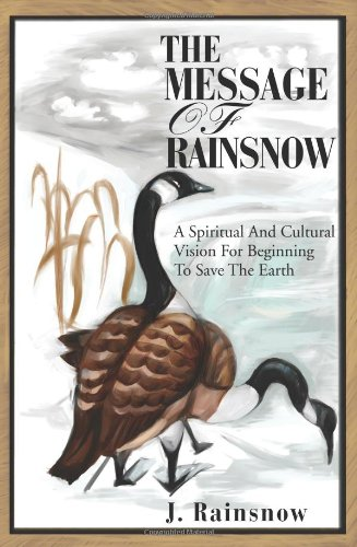 The Message of Rainsnow: A Spiritual And Cultural Vision For Beginning To Save The Earth
