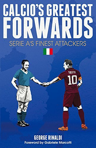 Calcio's Greatest Forwards: Serie A's Finest Attackers by George Rinaldi (2016-02-01)