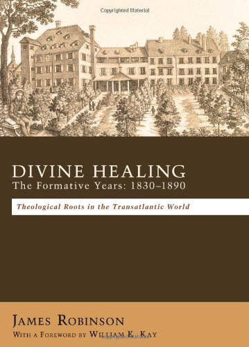 Divine Healing: The Formative Years: 18301880: Theological Roots In The Transatlantic World