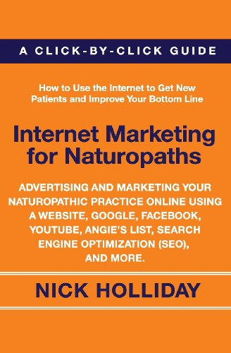 Internet Marketing For Naturopaths: Advertising And Marketing Your Naturopathic Practice Online Using A Website, Google, Facebook, Youtube, Angie'S List, Search Engine Optimization (Seo), And More.