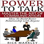 Power to Talk: Master the Art of Communication: How to Build Better Relationship with Anyone | Rick Markley