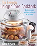 The Everyday Halogen Oven Cookbook: Quick, Easy And Nutritious Recipes For All The Family Sarah Flower