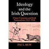 Ideology and the Irish Question: Ulster Unionism and Irish Nationalism 1912-1916by Paul Bew