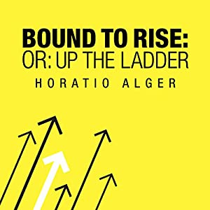 Bound to Rise (Or, Up the Ladder) | [Horatio Alger]