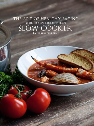 The Art of Healthy Eating: Grain Free Low Carb Reinvented: Slow Cooker by Maria Emmerich