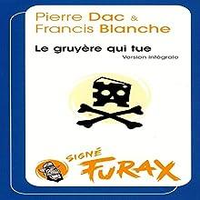 Le gruyère qui tue (Les aventures de Furax 4) Performance Auteur(s) : Pierre Dac, Francis Blanche Narrateur(s) : Pierre Dac, Francis Blanche, Maurice Biraud