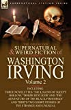 Washington Irving The Collected Supernatural and Weird Fiction of Washington Irving: Volume 2-Including Three Novelettes 'The Legend of Sleepy Hollow,' 'Dolph Heyliger' ... Short Stories of the Strange and Unusual