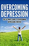 Overcoming Depression - The Ultimate Guide To Overcoming Depression Forever. (Overcoming Depression, Mental Illness, Overcoming Fear,Overcoming anxiety)