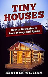Tiny Houses: How to Downsize to Save Money and Space (Tiny House, Tiny Homes, Tiny Home Design, Tiny House Living)