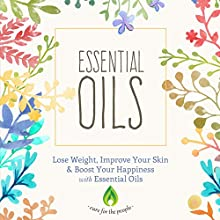 Essential Oils: Lose Weight, Improve Your Skin & Boost Your Happiness with Essential Oils Audiobook by  Cure for the People Narrated by Karen King