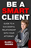 Be A Smart Client: Guide To A Successful Relationship With Your Attorney