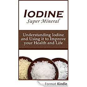 Iodine Super Mineral: Understanding Iodine and Using it to Improve your Health and Life (English Edition)