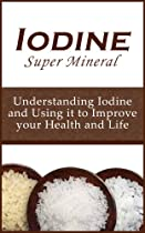 Iodine Super Mineral: Understanding Iodine and Using it to Improve your Health and Life