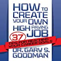 How to Create Your Own High-Paying Job: 37 Tips for Reaching Your Career Goals Audiobook by Dr. Gary S. Goodman Narrated by Dr. Gary S. Goodman