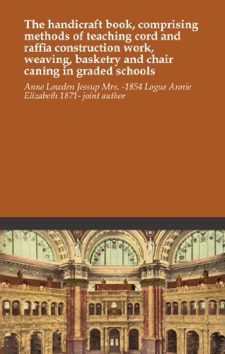 The handicraft book, comprising methods of teaching cord and raffia construction work, weaving, basketry and chair caning in graded schools PDF