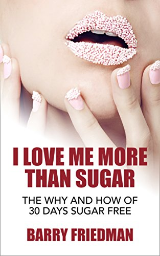 I Love Me More Than Sugar: The Why and How of 30 Days Sugar Free by Barry Friedman