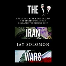 The Iran Wars: Spy Games, Bank Battles, and the Secret Deals That Reshaped the Middle East Audiobook by Jay Solomon Narrated by Rob Shapiro