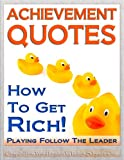 ACHIEVEMENT QUOTES - How to Get Rich Playing Follow the Leader