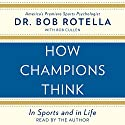 How Champions Think: In Sports and in Life Audiobook by Bob Rotella Narrated by Bob Rotella