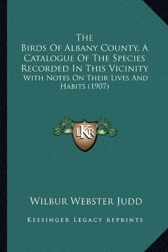 The Birds of Albany County, a Catalogue of the Species Recorded in This Vicinity: With Notes on Their Lives and Habits (1907)